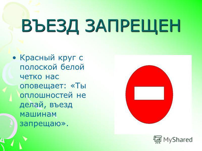 ВЪЕЗД ЗАПРЕЩЕН Красный круг с полоской белой четко нас оповещает: «Ты оплошностей не делай, въезд машинам запрещаю».