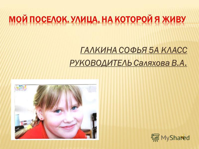 ГАЛКИНА СОФЬЯ 5А КЛАСС РУКОВОДИТЕЛЬ Саляхова В.А.