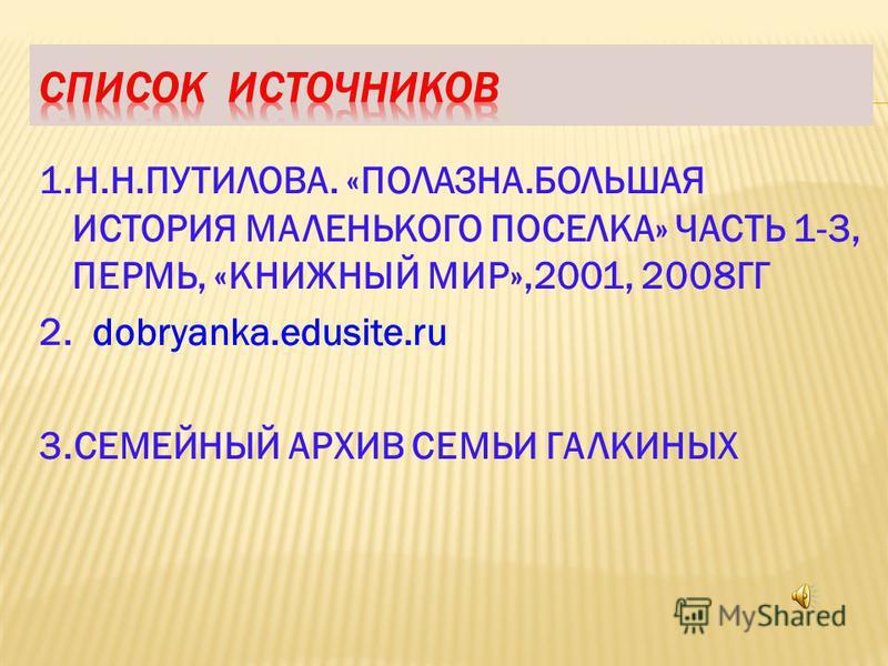 1.Н.Н.ПУТИЛОВА. «ПОЛАЗНА.БОЛЬШАЯ ИСТОРИЯ МАЛЕНЬКОГО ПОСЕЛКА» ЧАСТЬ 1-3, ПЕРМЬ, «КНИЖНЫЙ МИР»,2001, 2008ГГ 2. dobryanka.edusite.ru 3. СЕМЕЙНЫЙ АРХИВ СЕМЬИ ГАЛКИНЫХ