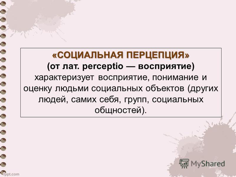 «СОЦИАЛЬНАЯ ПЕРЦЕПЦИЯ» (от лат. perceptio восприятие) характеризует восприятие, понимание и оценку людьми социальных объектов (других людей, самих себя, групп, социальных общностей).