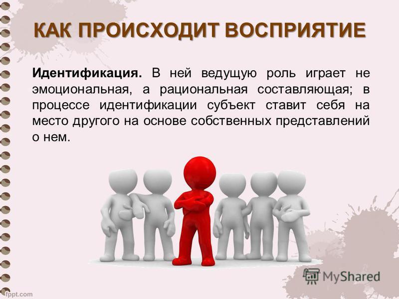 Идентификация. В ней ведущую роль играет не эмоциональная, а рациональная составляющая; в процессе идентификации субъект ставит себя на место другого на основе собственных представлений о нем. КАК ПРОИСХОДИТ ВОСПРИЯТИЕ