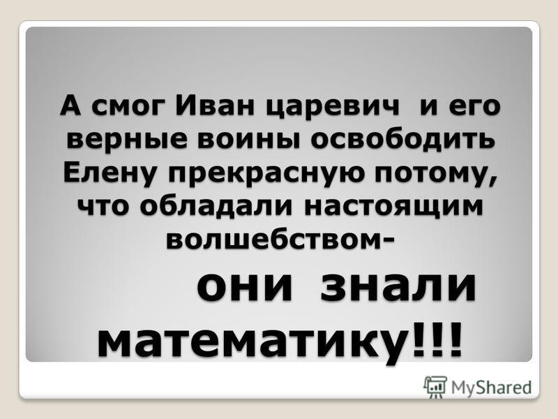 А смог Иван царевич и его верные воины освободить Елену прекрасную потому, что обладали настоящим волшебством- они знали математику!!!