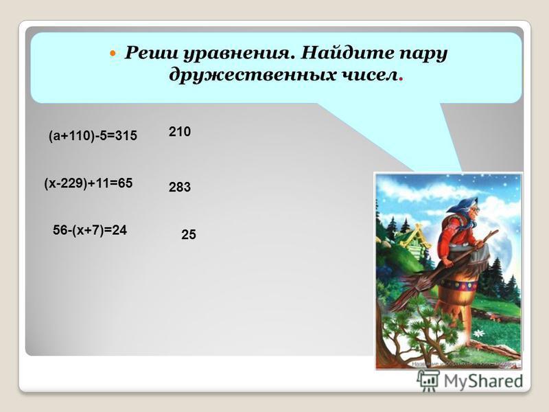 Реши уравнения. Найдите пару дружественных чисел. (а+110)-5=315 (х-229)+11=65 56-(х+7)=24 210 283 25