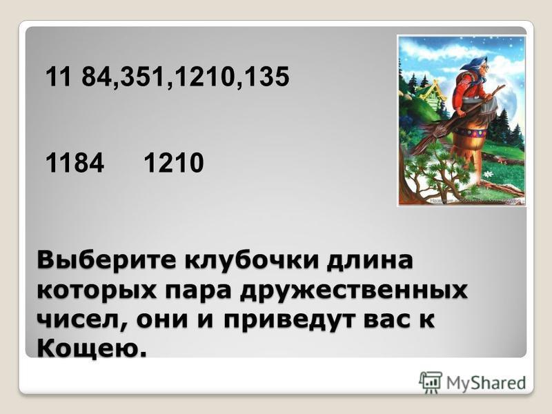 Выберите клубочки длина которых пара дружественных чисел, они и приведут вас к Кощею. 11 84,351,1210,135 1184 1210