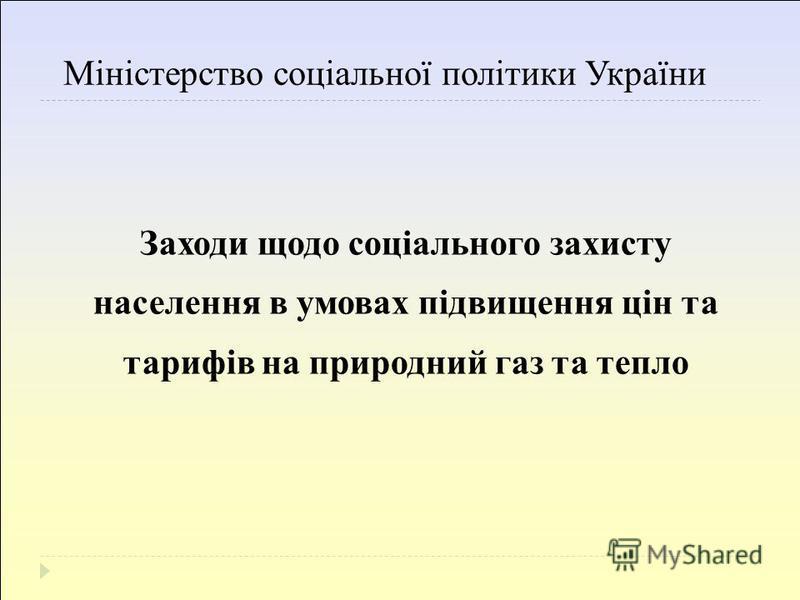 Міністерство соціальної політики України Заходи щодо соціального захисту населення в умовах підвищення цін та тарифів на природний газ та тепло