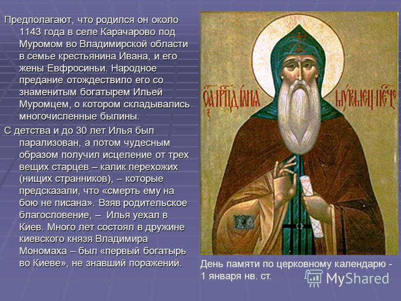 Предполагают, что родился он около 1143 года в селе Карачарово под Муромом во Владимирской области в семье крестьянина Ивана, и его жены Евфросиньи. Народное предание отождествило его со знаменитым богатырем Ильей Муромцем, о котором складывались мно