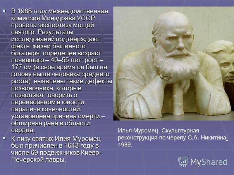 В 1988 году межведомственная комиссия Минздрава УССР провела экспертизу мощей святого. Результаты исследований подтверждают факты жизни былинного богатыря: определен возраст почившего – 40–55 лет; рост – 177 см (в свое время он был на голову выше чел