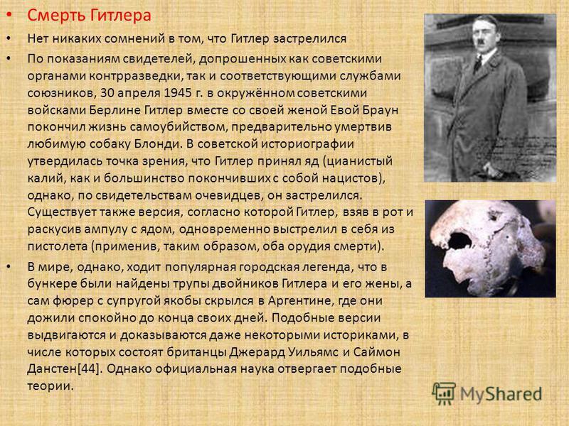 Смерть Гитлера Нет никаких сомнений в том, что Гитлер застрелился По показаниям свидетелей, допрошенных как советскими органами контрразведки, так и соответствующими службами союзников, 30 апреля 1945 г. в окружённом советскими войсками Берлине Гитле