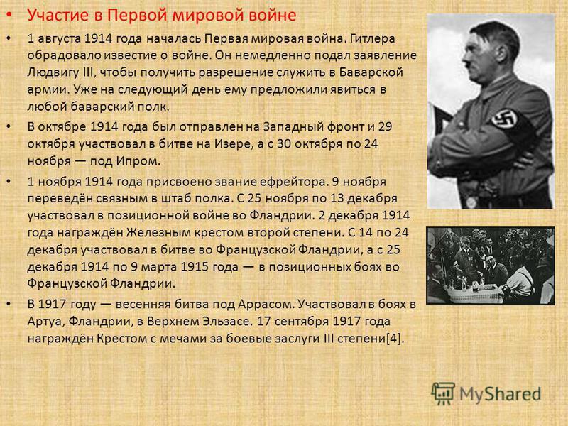 Участие в Первой мировой войне 1 августа 1914 года началась Первая мировая война. Гитлера обрадовало известие о войне. Он немедленно подал заявление Людвигу III, чтобы получить разрешение служить в Баварской армии. Уже на следующий день ему предложил