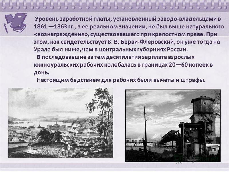 Уровень заработной платы, установленный заводом-владельцами в 1861 1863 гг., в ее реальном значении, не был выше натурального «вознаграждения», существовавшего при крепостном праве. При этом, как свидетельствует В. В. Берви-Флеровский, он уже тогда н