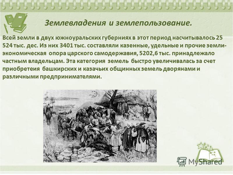 Землевладения и землепользование. Всей земли в двух южноуральских губерниях в этот период насчитывалось 25 524 тыс. дес. Из них 3401 тыс. составляли казенные, удельные и прочие земли- экономическая опора царского самодержавия, 5202,6 тыс. принадлежал