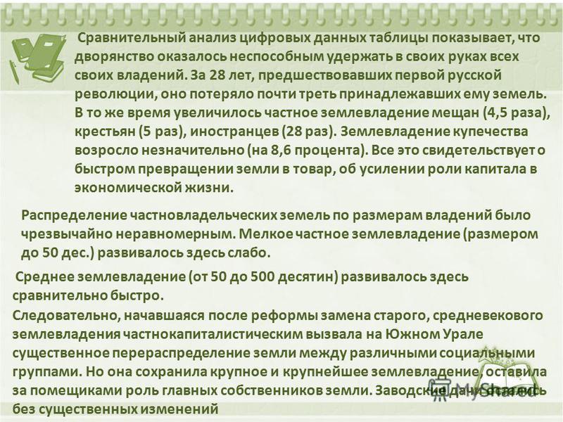 Сравнительный анализ цифровых данных таблицы показывает, что дворянство оказалось неспособным удержать в своих руках всех своих владений. За 28 лет, предшествовавших первой русской революции, оно потеряло почти треть принадлежавших ему земель. В то ж