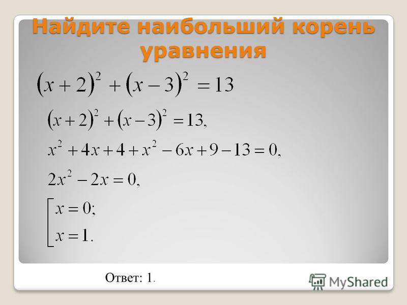 Найдите наибольший корень уравнения Ответ: 1.