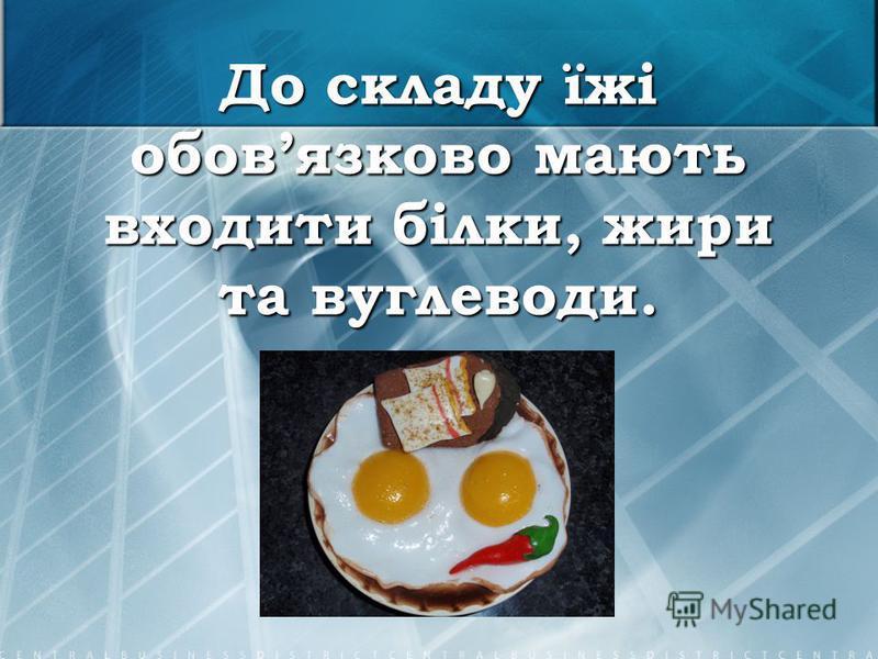 До складу їжі обовязково мають входити білки, жири та вуглеводи.