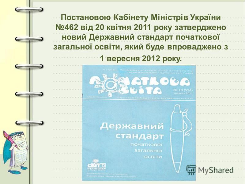 Постановою Кабінету Міністрів України 462 від 20 квітня 2011 року затверджено новий Державний стандарт початкової загальної освіти, який буде впроваджено з 1 вересня 2012 року.