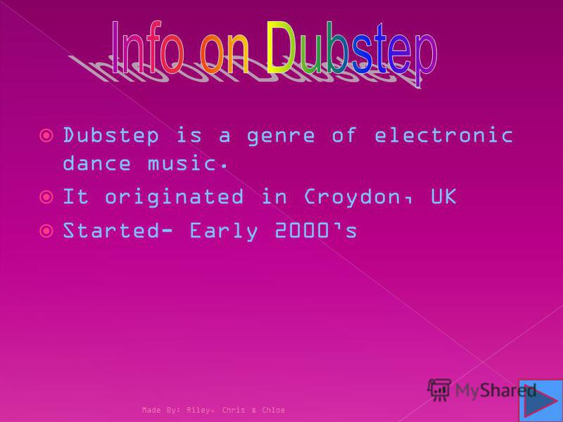 Dubstep is a genre of electronic dance music. It originated in Croydon, UK Started- Early 2000s Made By: Riley, Chris & Chloe
