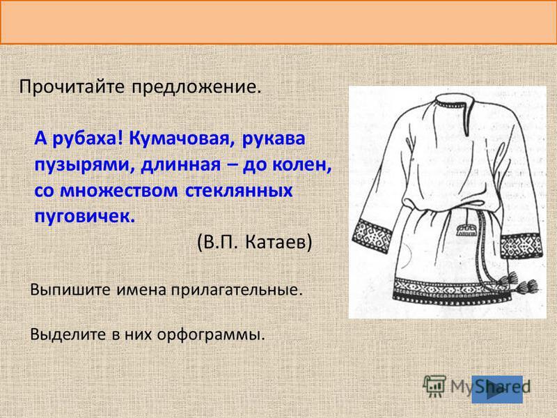 Прочитайте предложение. А рубаха! Кумачовая, рукава пузырями, длинная – до колен, со множеством стеклянных пуговичек. (В.П. Катаев) Выпишите имена прилагательные. Выделите в них орфограммы.