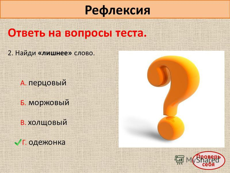 Рефлексия Ответь на вопросы теста. 2. Найди «лишнее» слово. А. перцовый Б. моржовый В. холщовый Г. одежонка Проверь себя