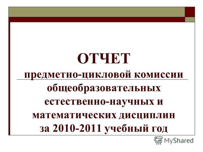 ОТЧЕТ предметно-цикловой комиссии общеобразовательных естественно-научных и математических дисциплин за 2010-2011 учебный год