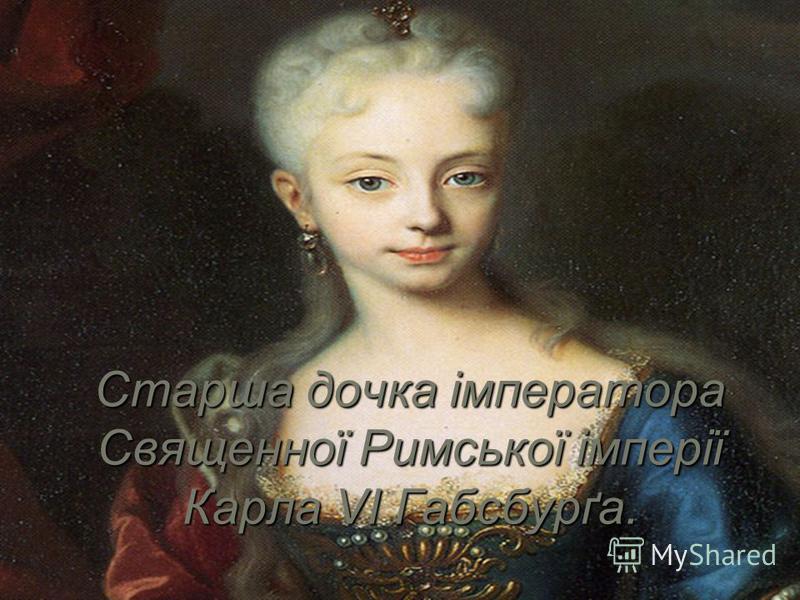 Старша дочка імператора Священної Римської імперії Карла VI Габсбурґа.