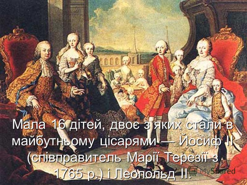 Мала 16 дітей, двоє з яких стали в майбутньому цісарями Йосиф II (співправитель Марії Терезії з 1765 р.) і Леопольд II.