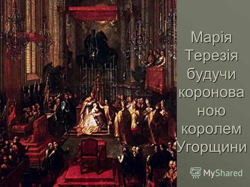 Марія Терезія будучи коронова ною королем Угорщини