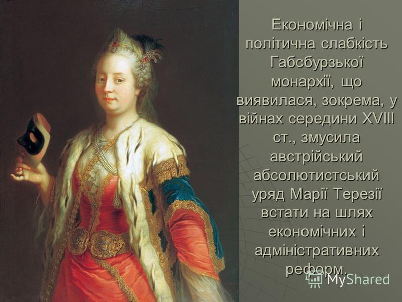 Економічна і політична слабкість Габсбурзької монархії, що виявилася, зокрема, у війнах середини XVIII ст., змусила австрійський абсолютистський уряд Марії Терезії встати на шлях економічних і адміністративних реформ.
