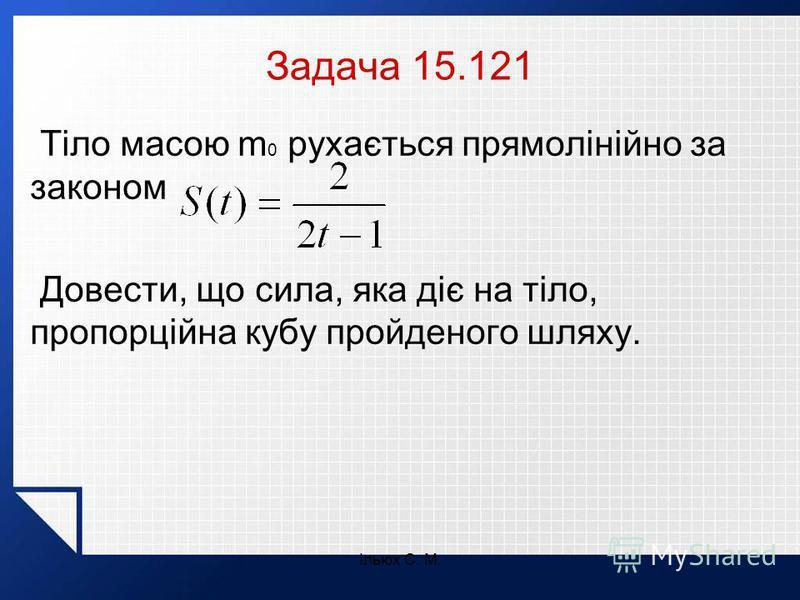Ільюх С. М. Задача 15.121 Тіло масою m 0 рухається прямолінійно за законом Довести, що сила, яка діє на тіло, пропорційна кубу пройденого шляху.