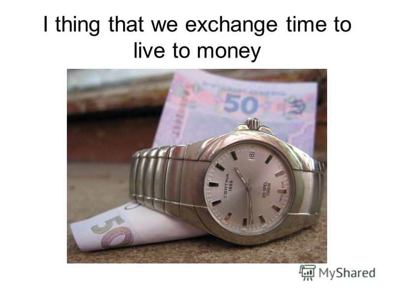 I thing that we exchange time to live to money