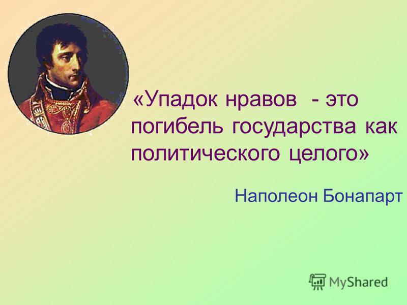 «Упадок нравов - это погибель государства как политического целого» Наполеон Бонапарт