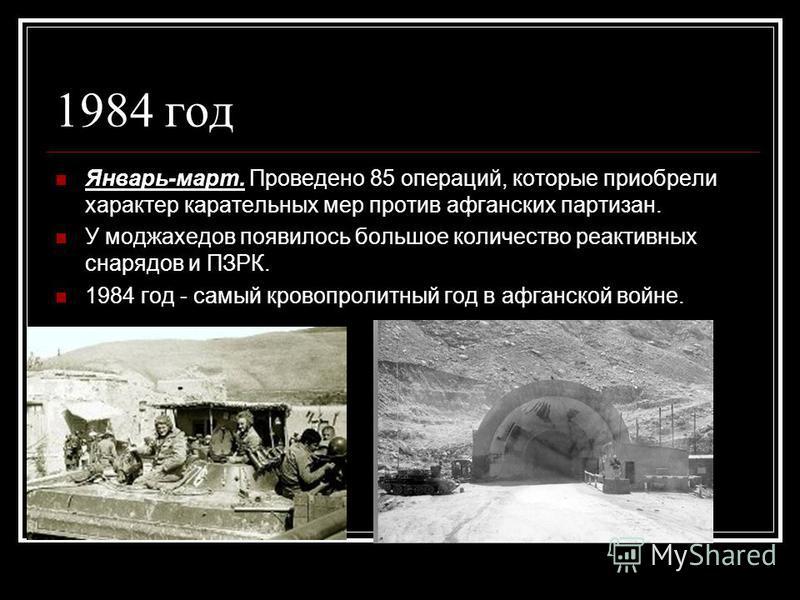 1984 год Январь-март. Проведено 85 операций, которые приобрели характер карательных мер против афганских партизан. У моджахедов появилось большое количество реактивных снарядов и ПЗРК. 1984 год - самый кровопролитный год в афганской войне.
