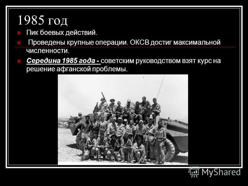 1985 год Пик боевых действий. Проведены крупные операции. ОКСВ достиг максимальной численности. Середина 1985 года - советским руководством взят курс на решение афганской проблемы.