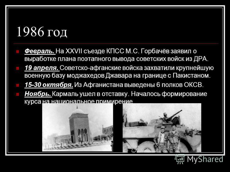 1986 год Февраль. На XXVII съезде КПСС М.С. Горбачёв заявил о выработке плана поэтапного вывода советских войск из ДРА. 19 апреля. Советско-афганские войска захватили крупнейшую военную базу моджахедов Джавара на границе с Пакистаном. 15-30 октября.