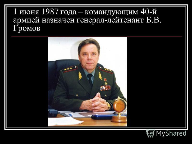 1 июня 1987 года – командующим 40-й армией назначен генерал-лейтенант Б.В. Громов