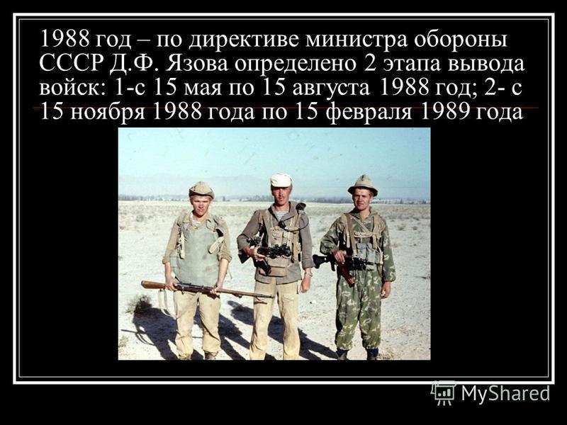 1988 год – по директиве министра обороны СССР Д.Ф. Язова определено 2 этапа вывода войск: 1-с 15 мая по 15 августа 1988 год; 2- с 15 ноября 1988 года по 15 февраля 1989 года