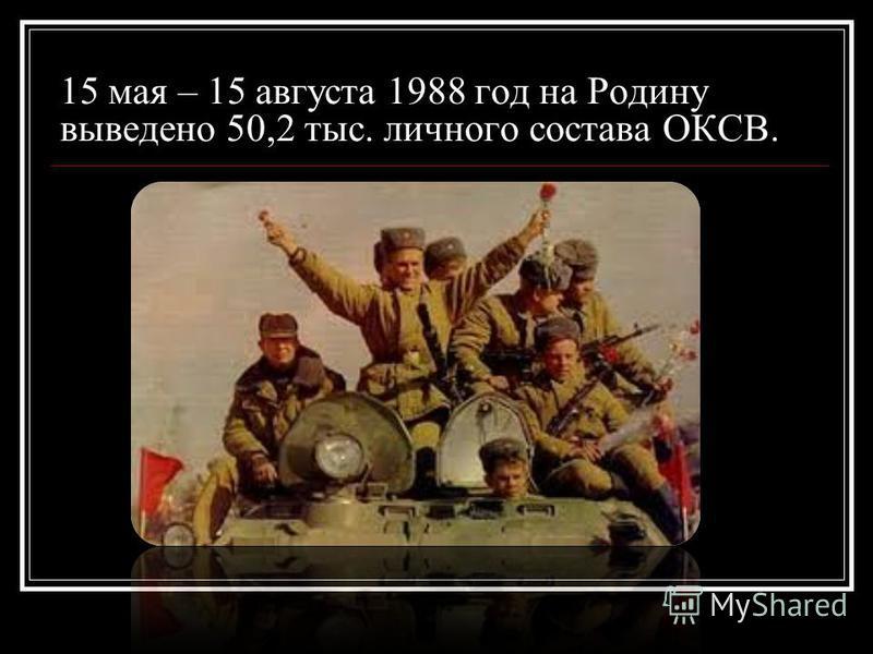 15 мая – 15 августа 1988 год на Родину выведено 50,2 тыс. личного состава ОКСВ.