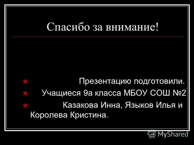 Спасибо за внимание! Презентацию подготовили. Учащиеся 9 а класса МБОУ СОШ 2 Казакова Инна, Языков Илья и Королева Кристина.