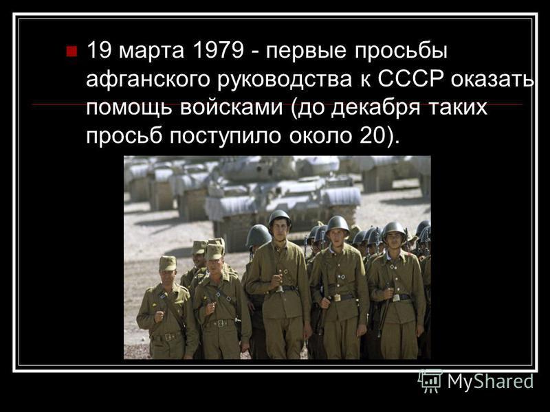 19 марта 1979 - первые просьбы афганского руководства к СССР оказать помощь войсками (до декабря таких просьб поступило около 20).
