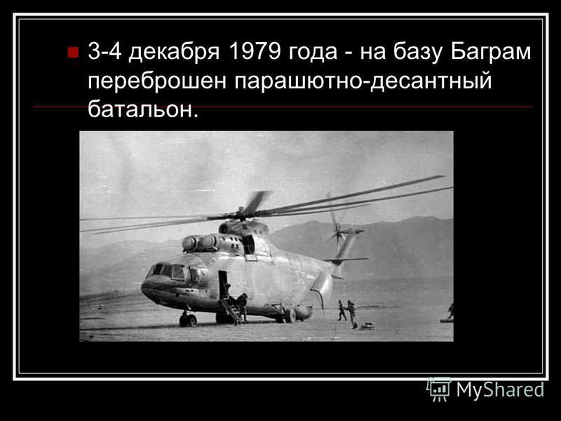 3-4 декабря 1979 года - на базу Баграм переброшен парашютно-десантный батальон.