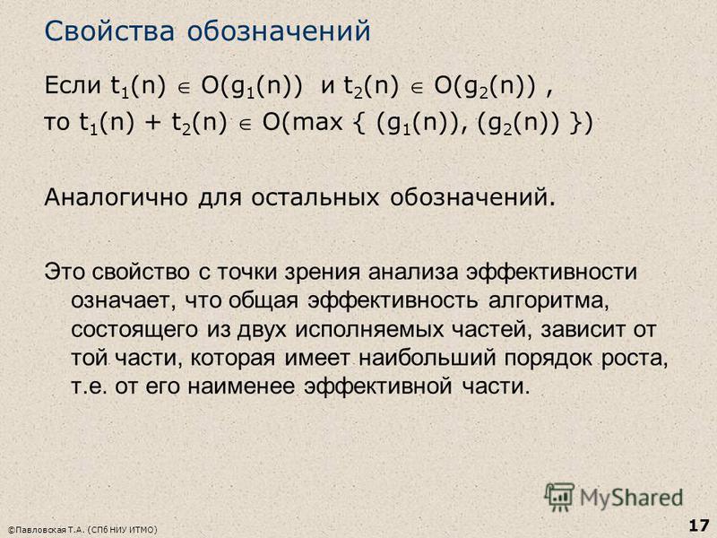 Свойства обозначений Если t 1 (n) O(g 1 (n)) и t 2 (n) O(g 2 (n)), то t 1 (n) + t 2 (n) O(max { (g 1 (n)), (g 2 (n)) }) Аналогично для остальных обозначений. Это свойство с точки зрения анализа эффективности означает, что общая эффективность алгоритм