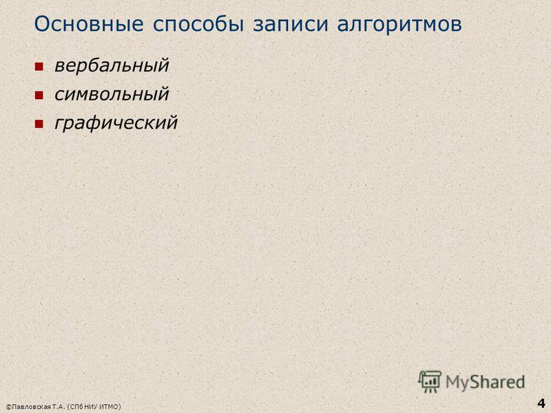 Основные способы записи алгоритмов вербальный символьный графический ©Павловская Т.А. (СПб НИУ ИТМО) 4