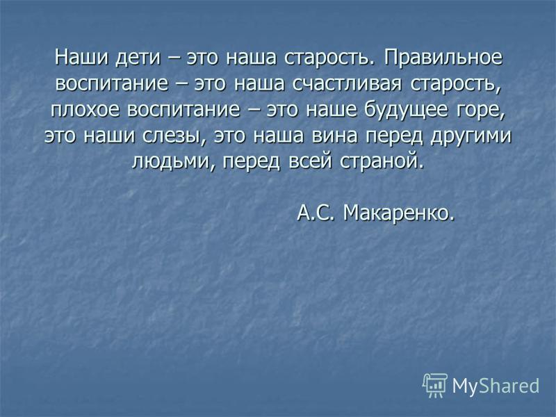 Наши дети – это наша старость. Правильное воспитание – это наша счастливая старость, плохое воспитание – это наше будущее горе, это наши слезы, это наша вина перед другими людьми, перед всей страной. А.С. Макаренко.