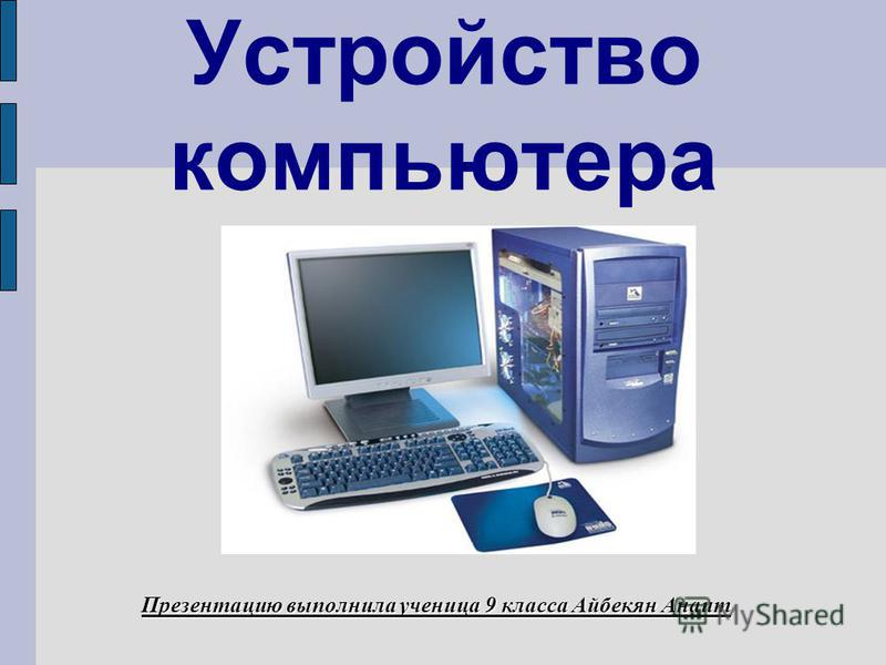 Устройство компьютера Презентацию выполнила ученица 9 класса Айбекян Анаит