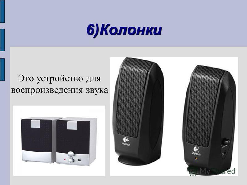 6)Колонки Это устройство для воспроизведения звука
