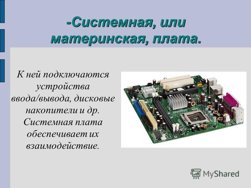 -Системная, или материнская, плата. К ней подключаются устройства ввода/вывода, дисковые накопители и др. Системная плата обеспечивает их взаимодействие.