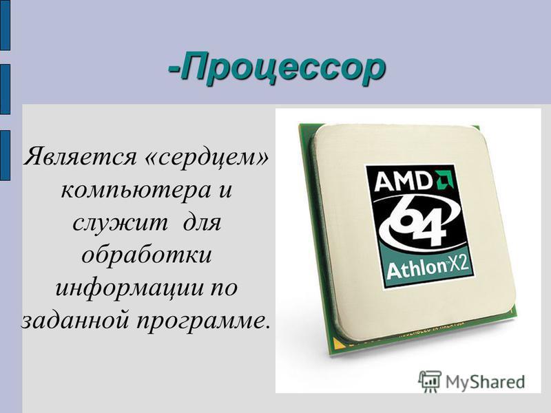 -Процессор Является «сердцем» компьютера и служит для обработки информации по заданной программе.