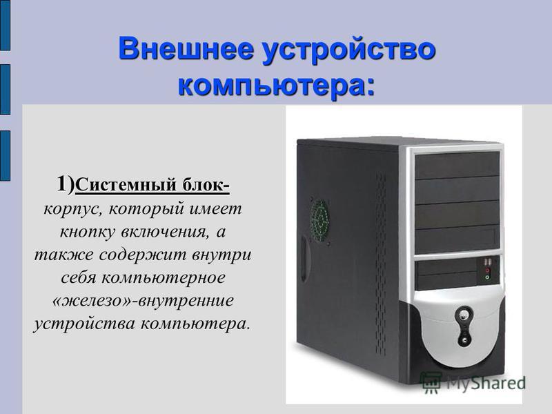 Внешнее устройство компьютера: 1) Системный блок- 1) Системный блок- корпус, который имеет кнопку включения, а также содержит внутри себя компьютерное «железо»-внутренние устройства компьютера.