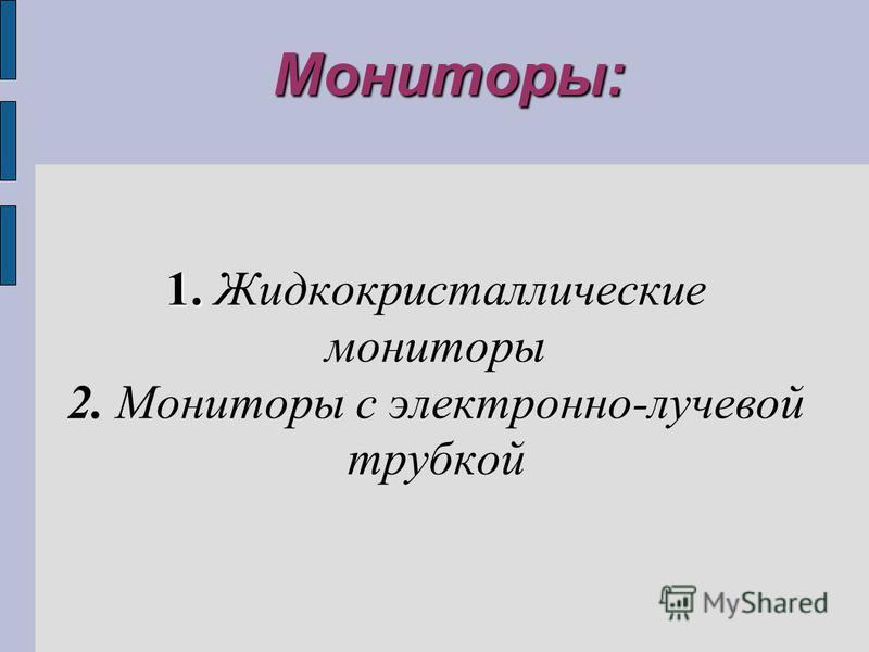 Мониторы: 1. 1. Жидкокристаллические мониторы 2. Мониторы с электронно-лучевой трубкой