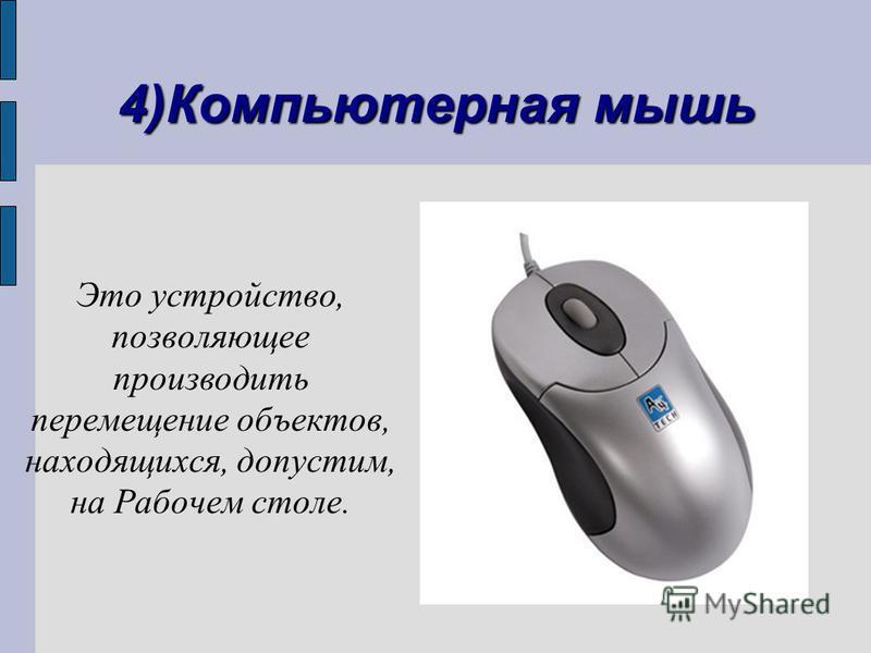 4)Компьютерная мышь Это устройство, позволяющее производить перемещение объектов, находящихся, допустим, на Рабочем столе.