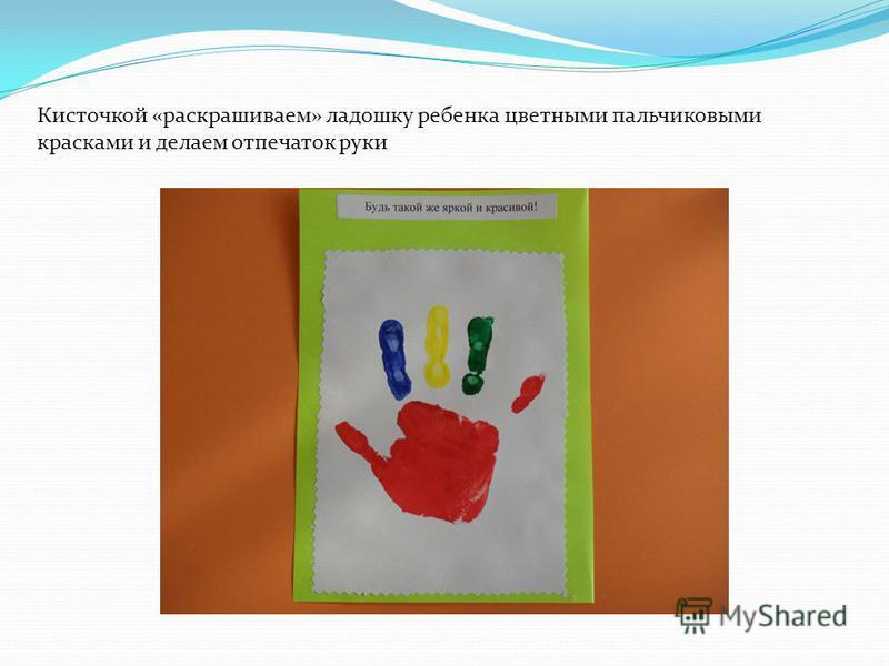 Кисточкой «раскрашиваем» ладошку ребенка цветными пальчиковыми красками и делаем отпечаток руки